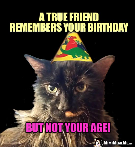 Birthday Humor: A true friend remembers your birthday, but not your age!