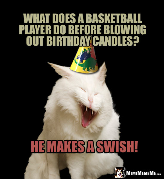 Birthday Humor: What does a basketball player do before blowing out birthday candles? He makes a swish!