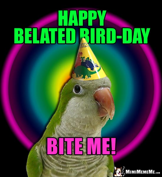 Party Parrot Says: Happy Belated Bird-Day. Bite Me!