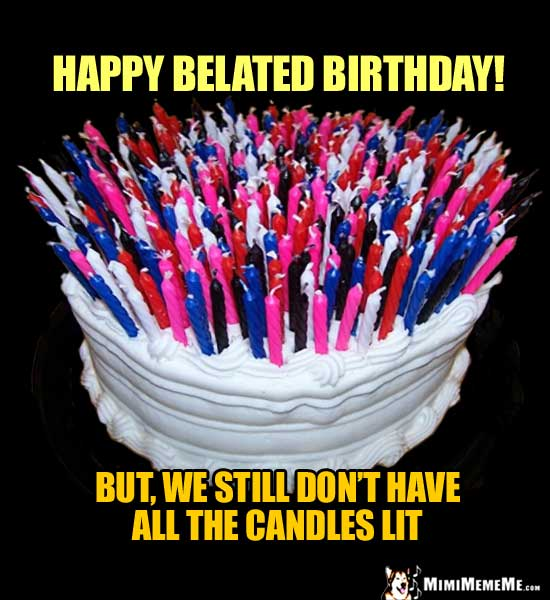 Birthday Cake with 100s of Candles: Happy Belated Birthday! But, we still don't have all the candles lit.