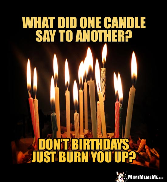 Birthday Joke: What did one candle say to another? Don't birthdays just burn you up?