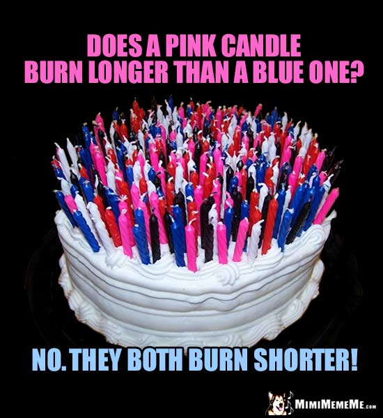 Birthday Joke: Does a pink candle burn longer than a blue one? No. They both burn shorter!