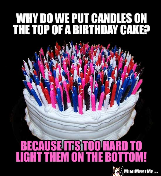 Birthday Party Joke: Why do we put candles on the top of a birthday cake? Because it's too hard to light them on the bottom!