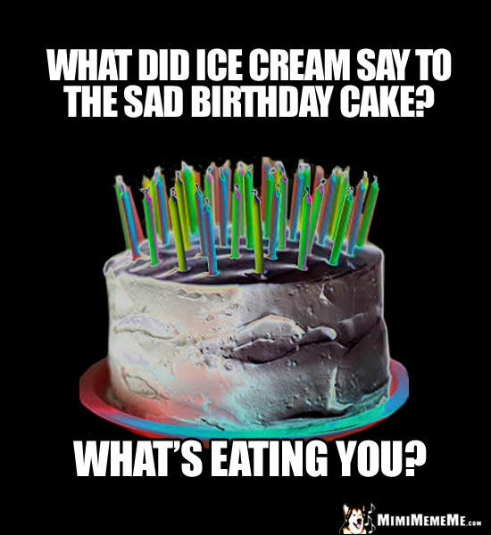 What did ice cream say to the sad birthday cake? What's eating you?
