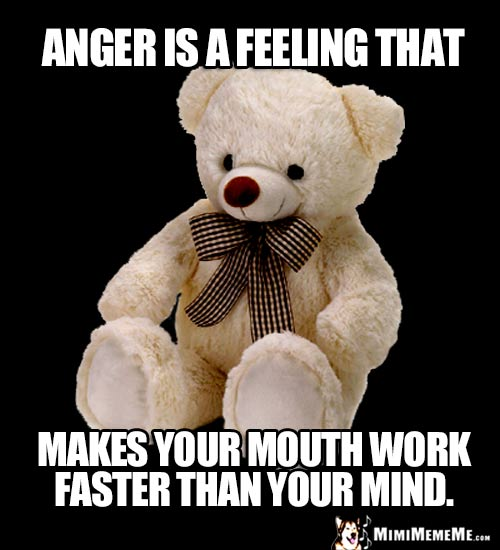Teddy Bear Says: Anger is a feeling that makes your mouth work faster than your mind.