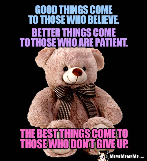 Good things come to those who believe. Better things... Best things come to those who don't give up.