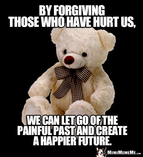 Wise Teddy Bear: By forgiving those who have hurt us, we can let go of the painful past and create a happier future.