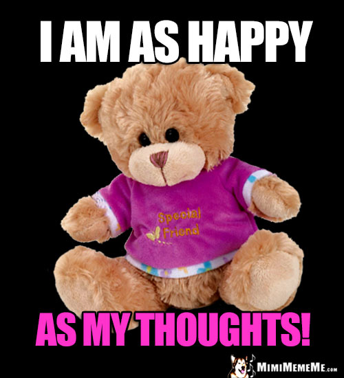 Friend Teddy Bear Says: I am as happy as my thoughts!