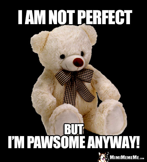Wise Teddy Bear Says: I am not perfect, but I'm pawsome anyway!