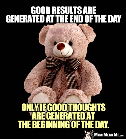 Zen Bear: Good results are generated at the end of the day only if good thoughts are generated at the beginning of the day.