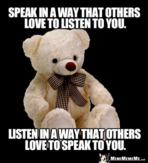 Wise Bear Says: Speak in a way that others love to listen to you. Listen in a way that others love to speak to you.