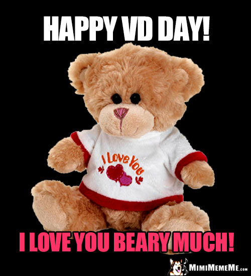 Teddy Bear Saying: Happy VD Day! I love you beary much!