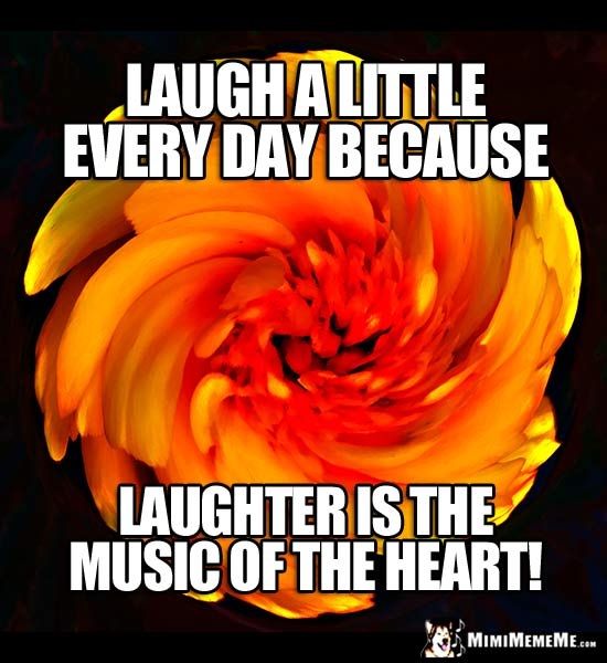 Good Thoughts Meme: Laugh a little every day because laughter is the music of the heart!