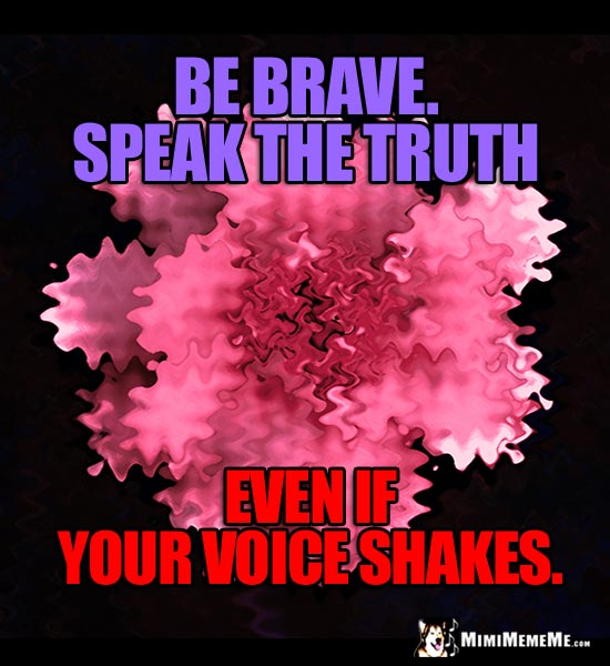 Shaky Flower Saying: Be brave. Speak the truth even if your voice shakes.
