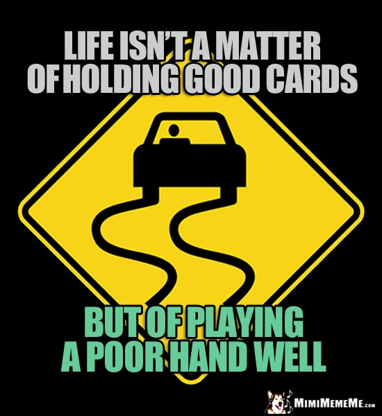Slippery Road Sign: Life isn't a matter of holding good cards, but of playing a poor hand well.