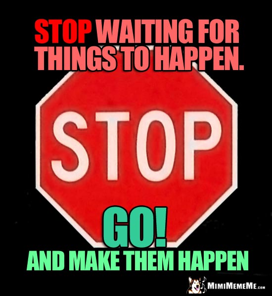 Stop Sign: Stop waiting for things to happen. Go! And make them happen!