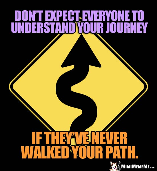 Curving Road Sign: Don't expect everyone to understand your journey if they've never walked your path.