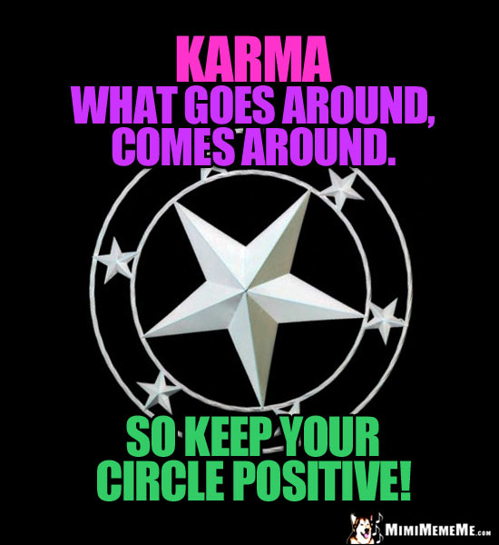Star in a Circle Saying: Karma, What goes around, comes around. So keep your cirlce positive!