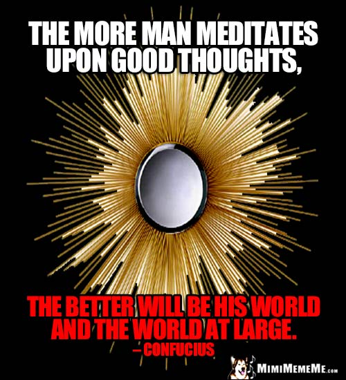 Confucius Quote: The more man meditates upon good thoughts, the better will be his world and the world at large.